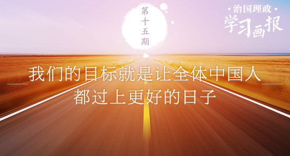 治国理政·学习画报15丨我们的目标就是让全体中国人都过上更好的日子
