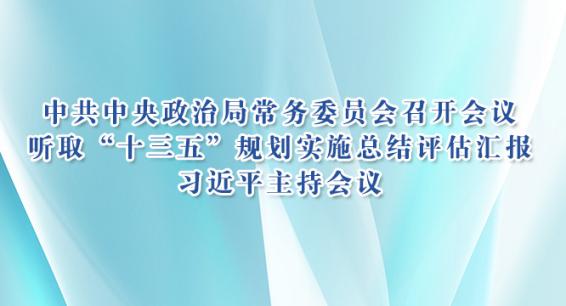 """中共中央政治局常务委员会召开会议 听取""""十三五""""规划实施总结评估汇报 习近平主持会议"""