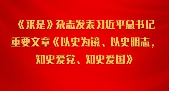 《求是》杂志发表习近平总书记重要文章《以史为镜、以史明志,知史爱党、知史爱国》