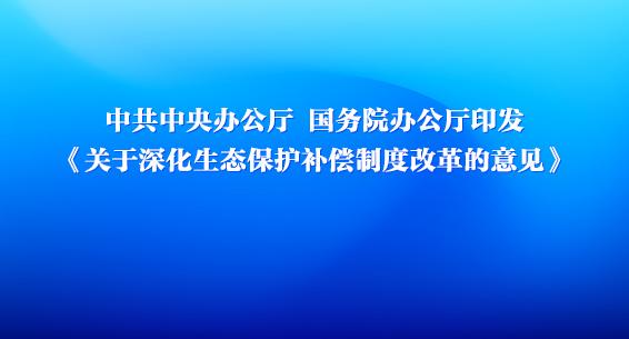 中共中央辦公廳 國務院辦公廳印發《關于深化生態保護補償制度改革的意見》